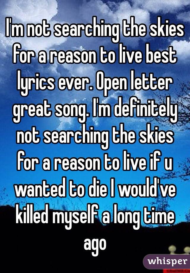 I m not searching the skies for a reason to live best lyrics ever