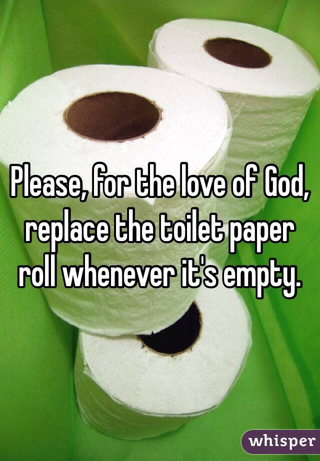 Please, for the love of God, replace the toilet paper roll whenever it's empty.