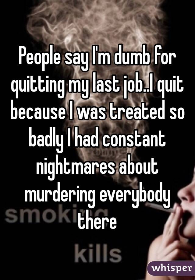 People say I'm dumb for quitting my last job..I quit because I was treated so badly I had constant nightmares about murdering everybody there