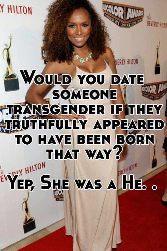 Would you date someone transgender if they truthfully appeared to have been born that way? Yep, She was a He.