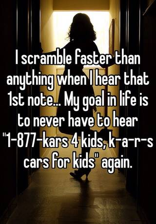 i scramble faster than anything when i hear that 1st note my goal in life is to never have to hear 1 877 kars 4 kids k a r s cars for kids again