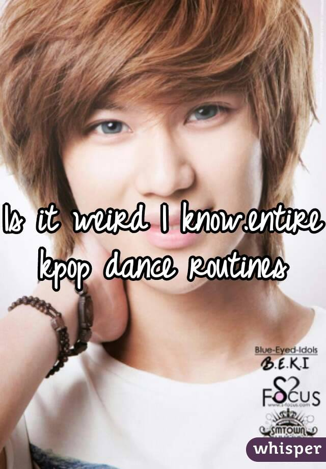 Is it weird I know.entire kpop dance routines