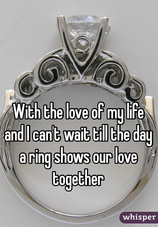 With the love of my life and I can't wait till the day a ring shows our love together