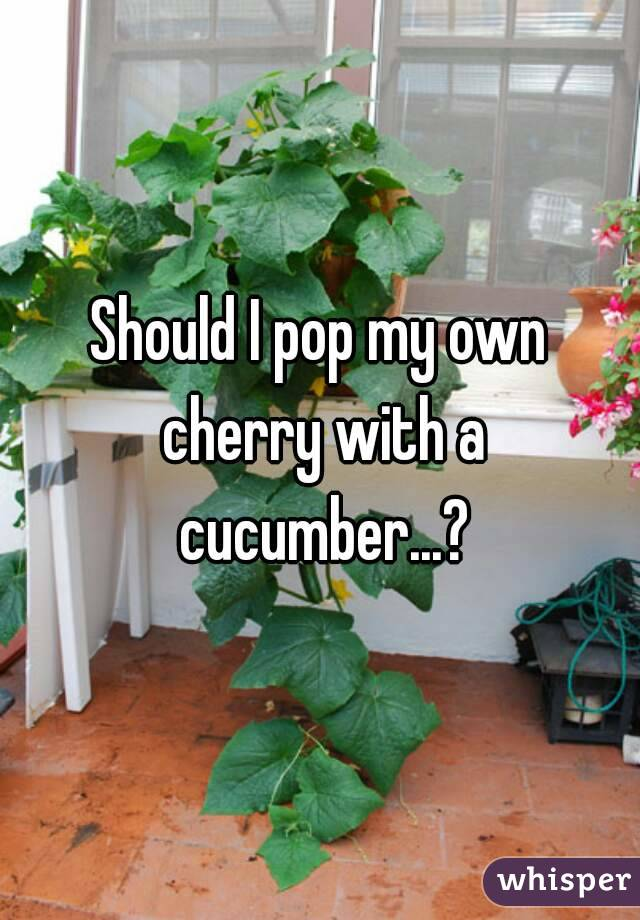 Should I pop my own cherry with a cucumber...?
