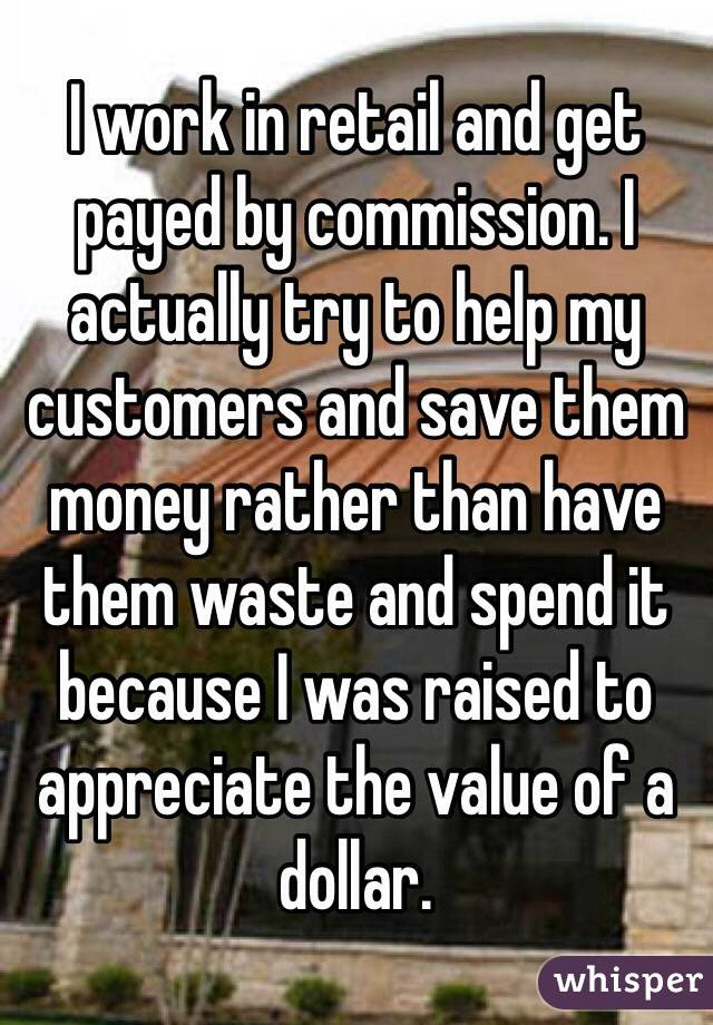 I work in retail and get payed by commission. I actually try to help my customers and save them money rather than have them waste and spend it because I was raised to appreciate the value of a dollar.