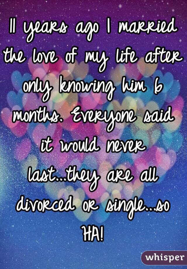 11 years ago I married the love of my life after only knowing him 6 months. Everyone said it would never last...they are all divorced or single...so HA!