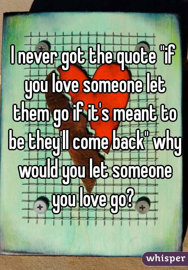"""I Never Got The Quote """"if You Love Someone Let Them Go If"""