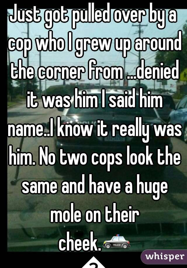 Just got pulled over by a cop who I grew up around the corner from ...denied it was him I said him name..I know it really was him. No two cops look the same and have a huge mole on their cheek.🚓🚓