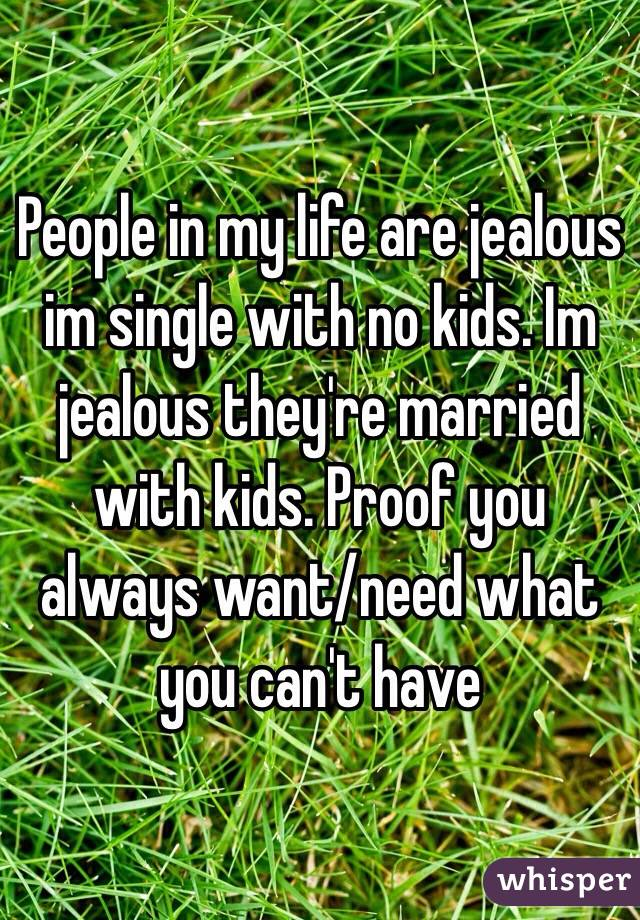 People in my life are jealous im single with no kids. Im jealous they're married with kids. Proof you always want/need what you can't have