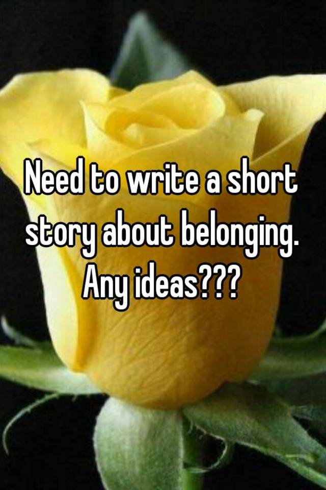 belonging short story and connection Belonging is defined as its connections and relationships with others, which bring the individual to establish his/hers desires and to get to these desires the individual has to confront the risks and challenges that come within their path.