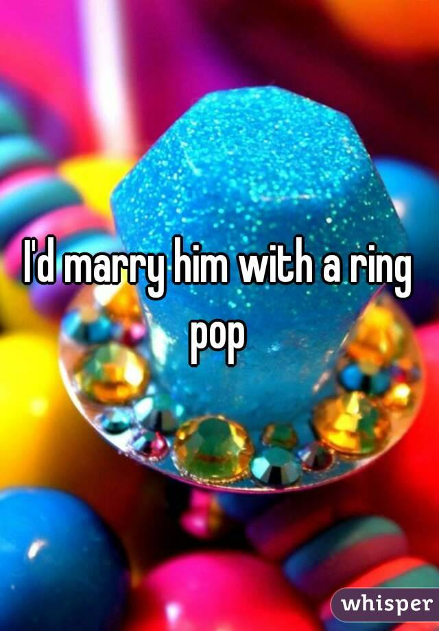 I'd marry him with a ring pop