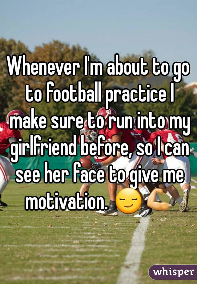 Whenever I'm about to go to football practice I make sure to run into my girlfriend before, so I can see her face to give me motivation. 