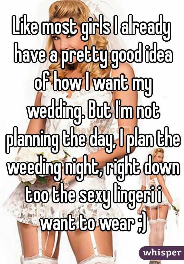 Like most girls I already have a pretty good idea of how I want my wedding. But I'm not planning the day, I plan the weeding night, right down too the sexy lingeri i want to wear ;)