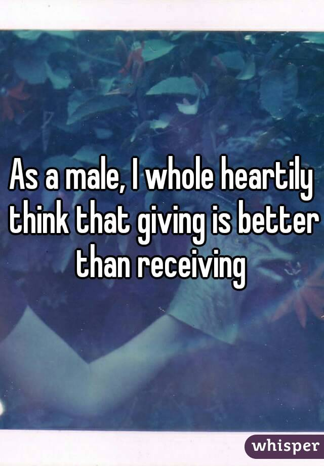 As a male, I whole heartily think that giving is better than receiving