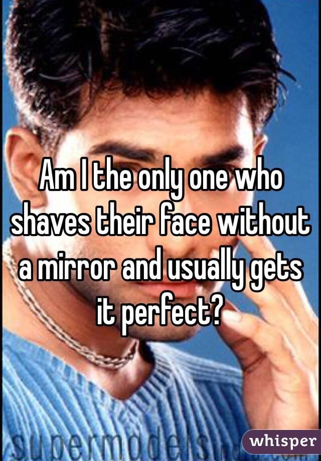 Am I the only one who shaves their face without a mirror and usually gets it perfect?