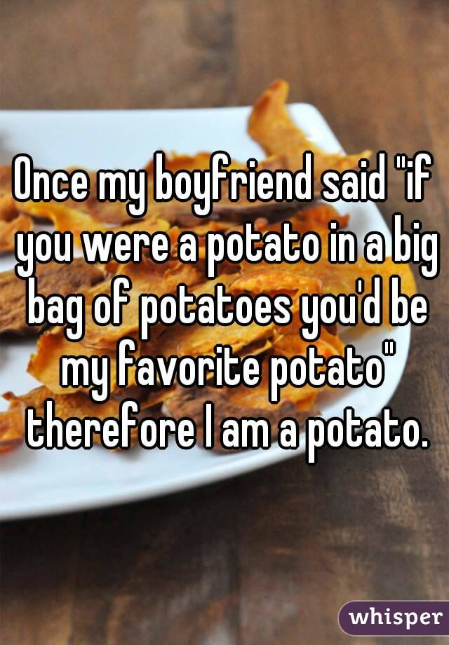"Once my boyfriend said ""if you were a potato in a big bag of potatoes you'd be my favorite potato"" therefore I am a potato."