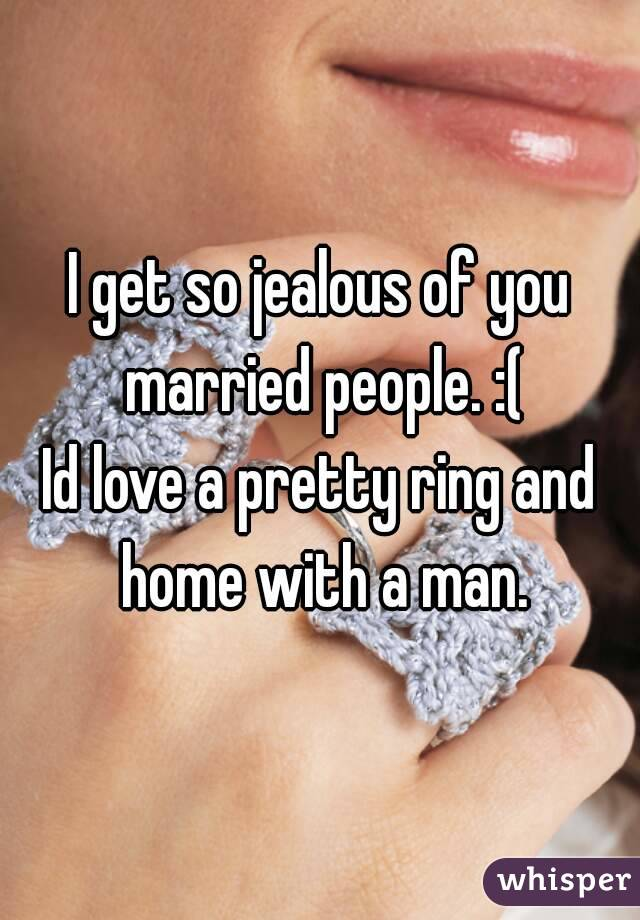I get so jealous of you married people. :( Id love a pretty ring and home with a man.