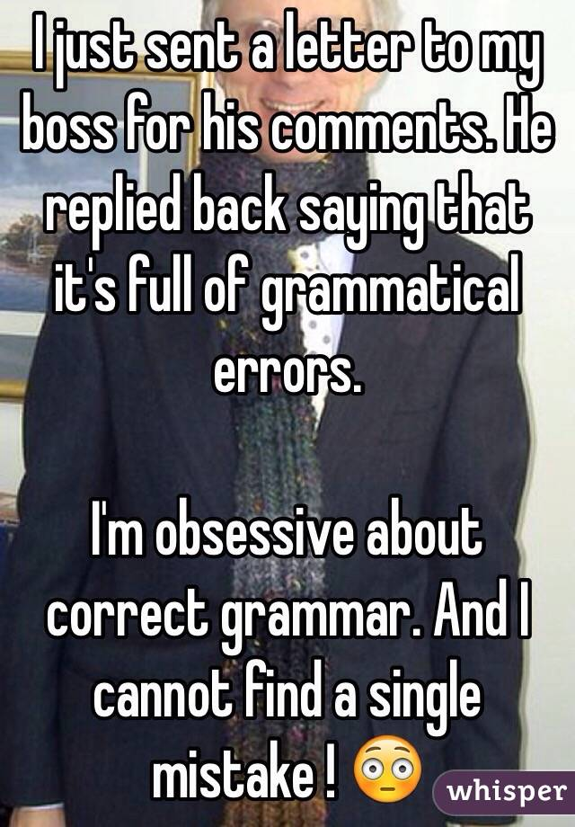 I just sent a letter to my boss for his comments. He replied back saying that it's full of grammatical errors.   I'm obsessive about correct grammar. And I cannot find a single mistake ! 😳