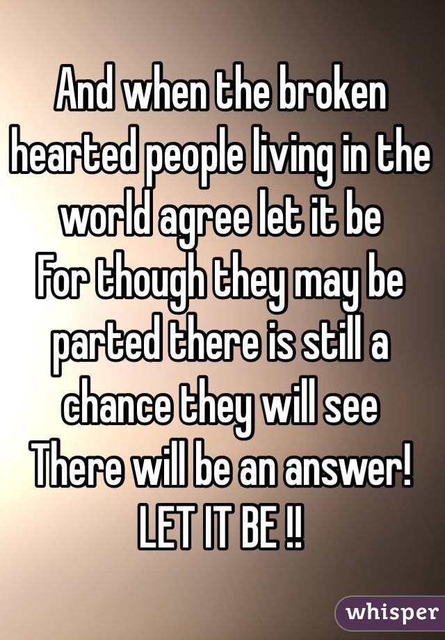 And when the broken hearted people living in the world agree let ...