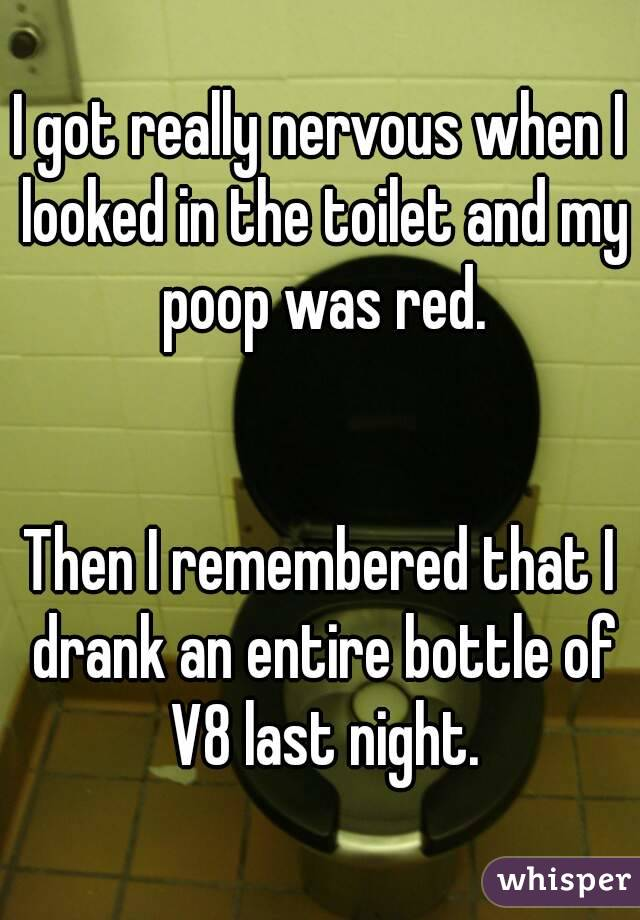 I got really nervous when I looked in the toilet and my poop was red.   Then I remembered that I drank an entire bottle of V8 last night.
