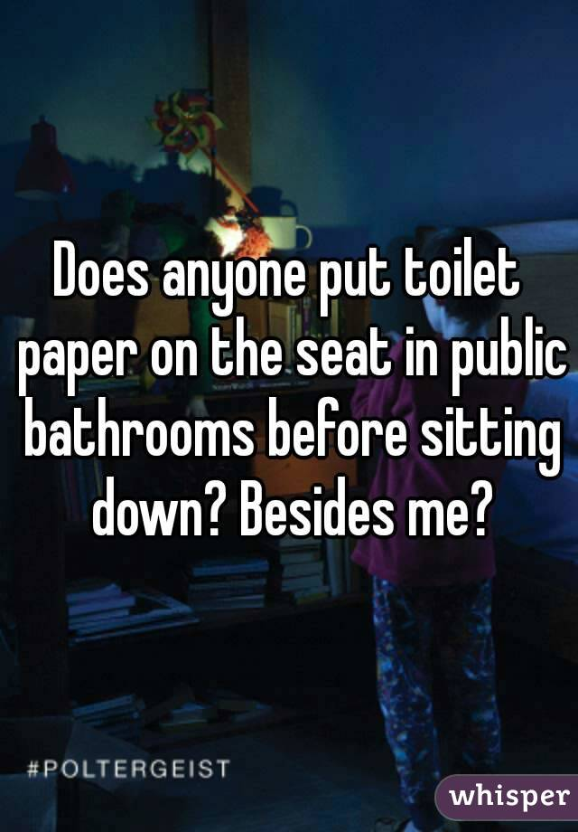Does anyone put toilet paper on the seat in public bathrooms before sitting down? Besides me?