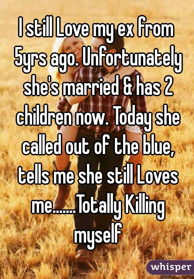 I still Love my ex from 5yrs ago. Unfortunately she's married & has 2 children now. Today she called out of the blue, tells me she still Loves me.......Totally Killing myself