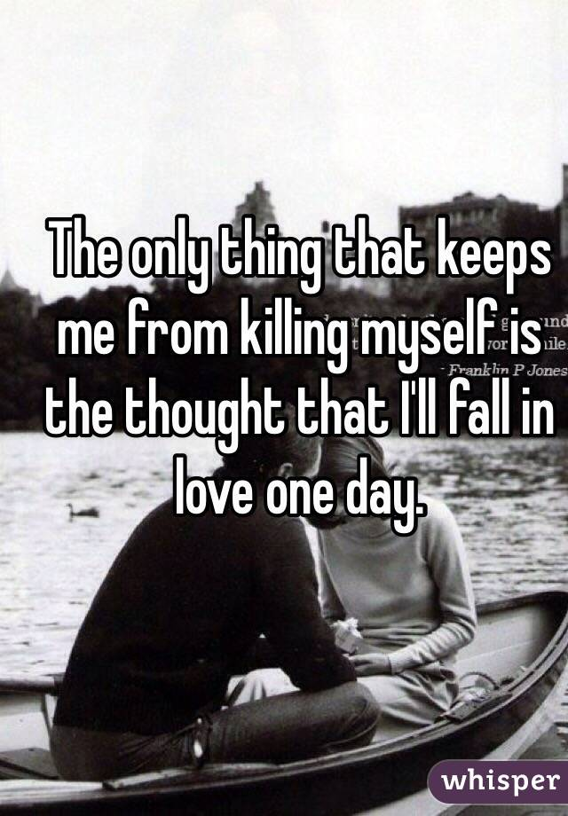 The only thing that keeps me from killing myself is the thought that I'll fall in love one day.