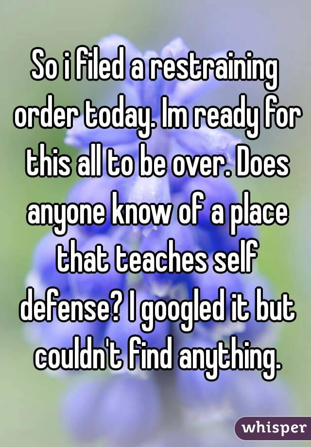 So i filed a restraining order today. Im ready for this all to be over. Does anyone know of a place that teaches self defense? I googled it but couldn't find anything.