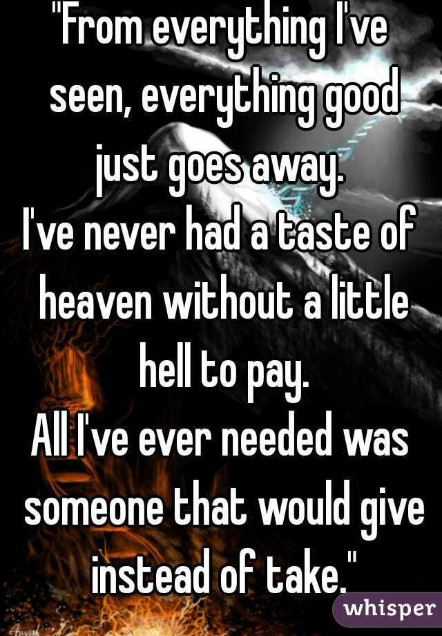 """""""From everything I've seen, everything good just goes away.  I've never had a taste of heaven without a little hell to pay. All I've ever needed was someone that would give instead of take."""""""