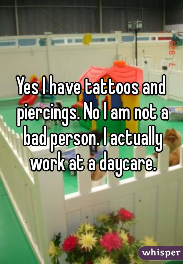 Yes I have tattoos and piercings. No I am not a bad person. I actually work at a daycare.
