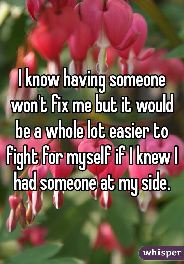 I know having someone won't fix me but it would be a whole lot easier to fight for myself if I knew I had someone at my side.