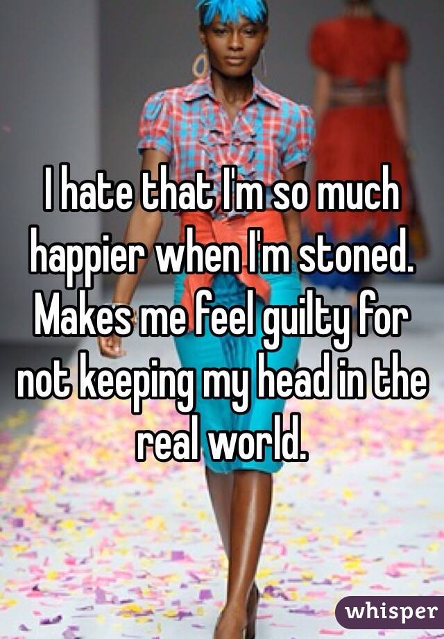 I hate that I'm so much happier when I'm stoned. Makes me feel guilty for not keeping my head in the real world.