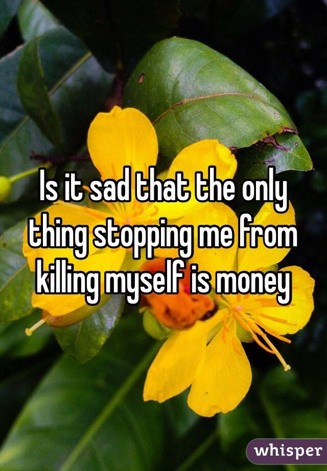 Is it sad that the only thing stopping me from killing myself is money
