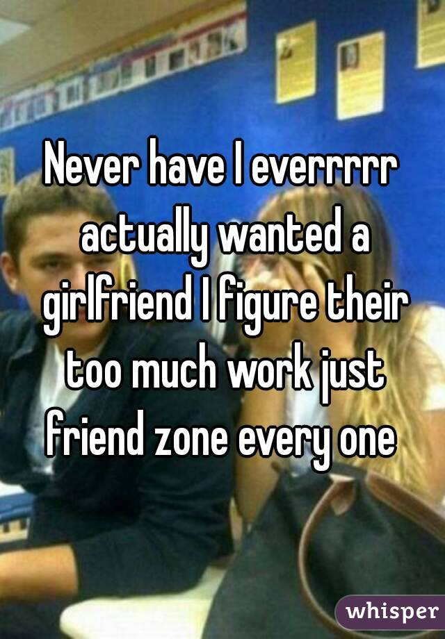 Never have I everrrrr actually wanted a girlfriend I figure their too much work just friend zone every one