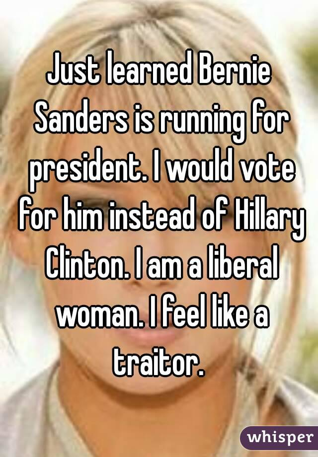 Just learned Bernie Sanders is running for president. I would vote for him instead of Hillary Clinton. I am a liberal woman. I feel like a traitor.