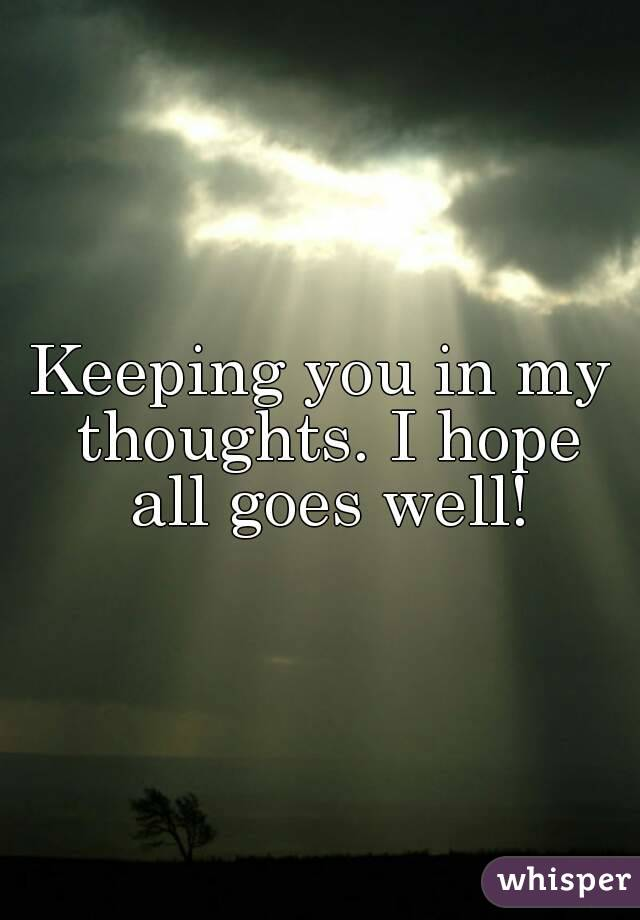 Keeping You In My Thoughts I Hope All Goes Well