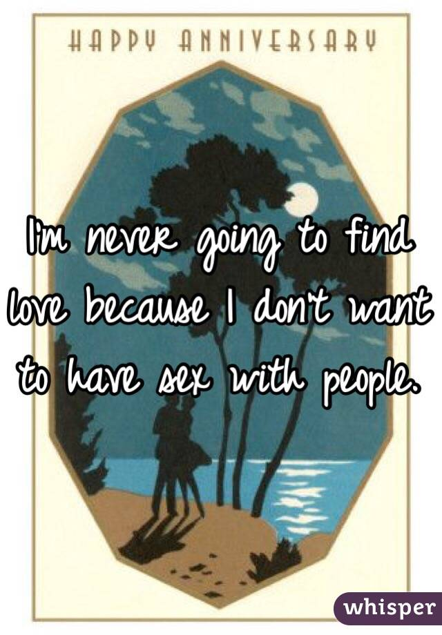 I'm never going to find love because I don't want to have sex with people.