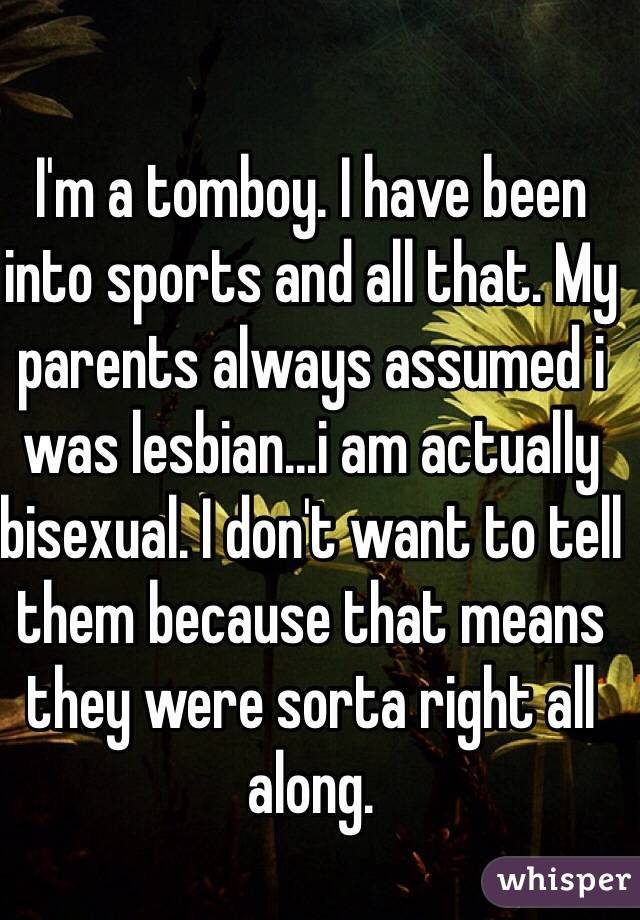 I'm a tomboy. I have been into sports and all that. My parents always assumed i was lesbian...i am actually bisexual. I don't want to tell them because that means they were sorta right all along.