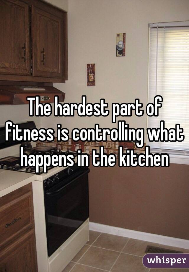 The hardest part of fitness is controlling what happens in the kitchen