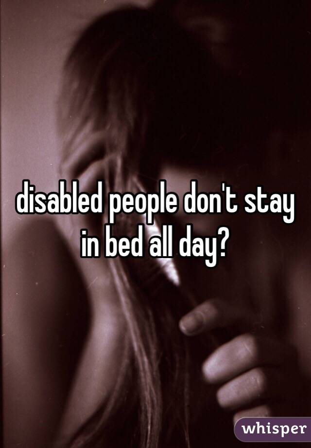 disabled people don't stay in bed all day? - Whisper