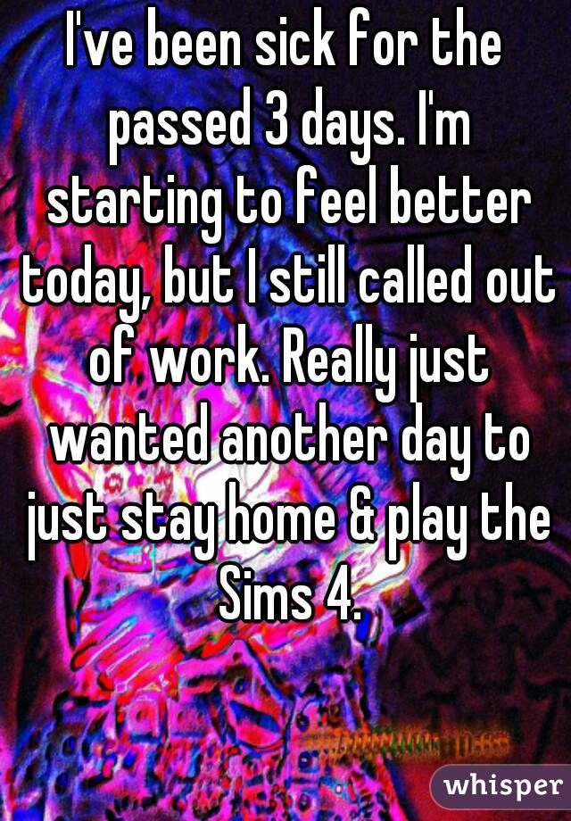 I've been sick for the passed 3 days. I'm starting to feel better today, but I still called out of work. Really just wanted another day to just stay home & play the Sims 4.