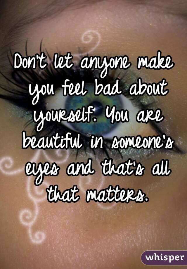 Don't let anyone make you feel bad about yourself. You are ...