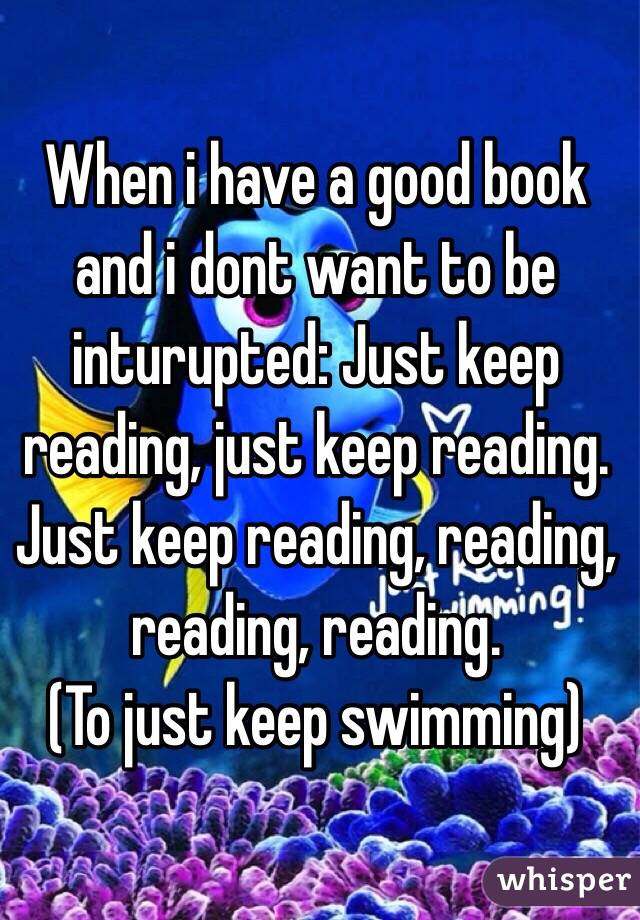 When i have a good book and i dont want to be inturupted: Just keep reading, just keep reading. Just keep reading, reading, reading, reading. (To just keep swimming)