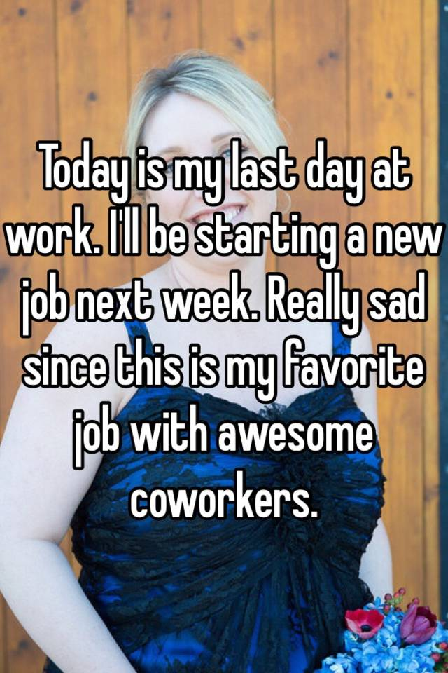 Today is my last day at work. I'll be starting a new job ...