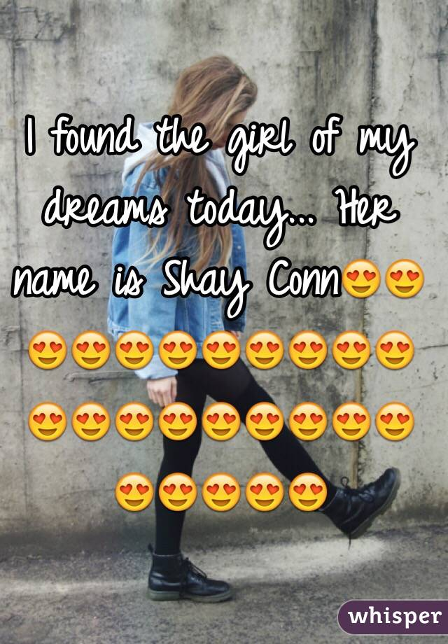 I found the girl of my dreams today... Her name is Shay Conn😍😍😍😍😍😍😍😍😍😍😍😍😍😍😍😍😍😍😍😍😍😍😍😍😍