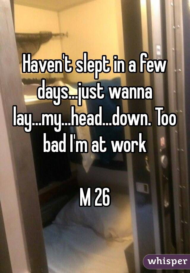 Haven't slept in a few days...just wanna lay...my...head...down. Too bad I'm at work   M 26