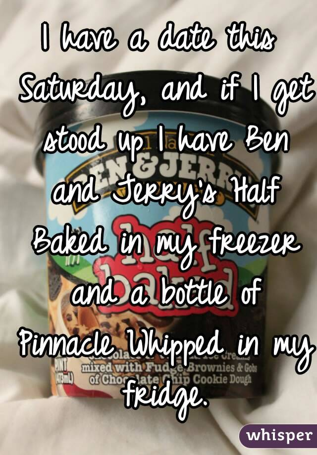 I have a date this Saturday, and if I get stood up I have Ben and Jerry's Half Baked in my freezer and a bottle of Pinnacle Whipped in my fridge.