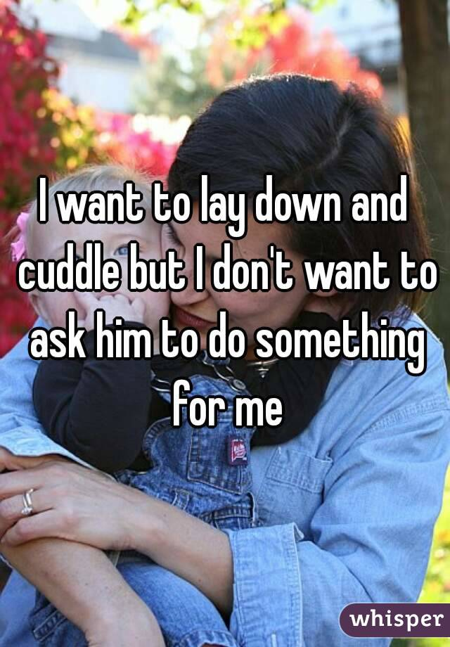 I want to lay down and cuddle but I don't want to ask him to do something for me