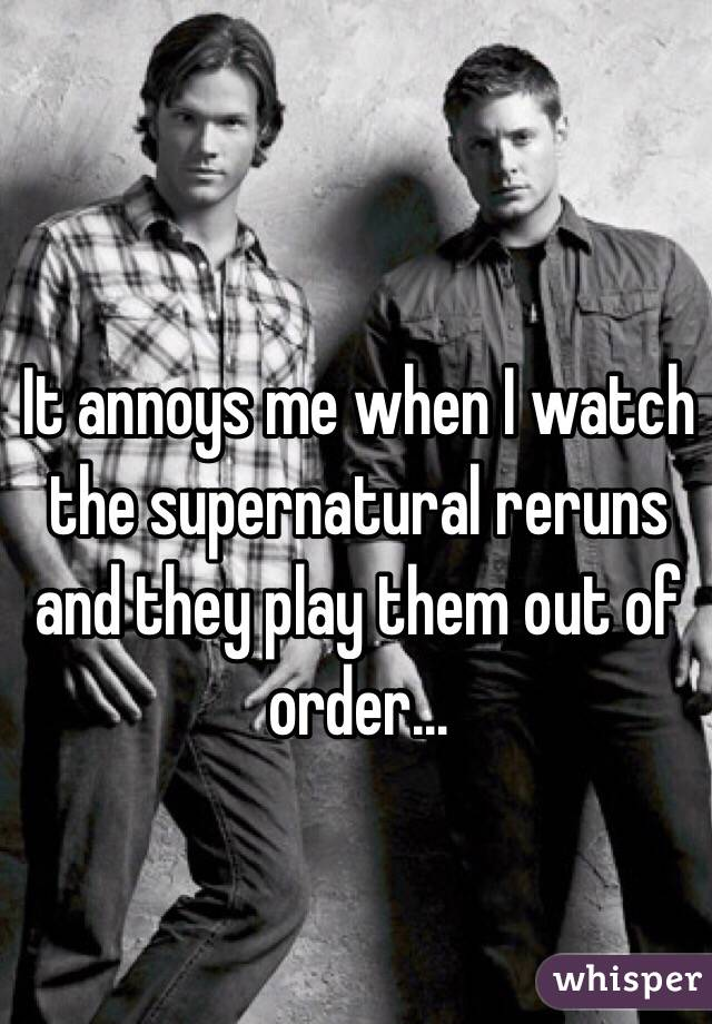 It annoys me when I watch the supernatural reruns and they play them out of order...