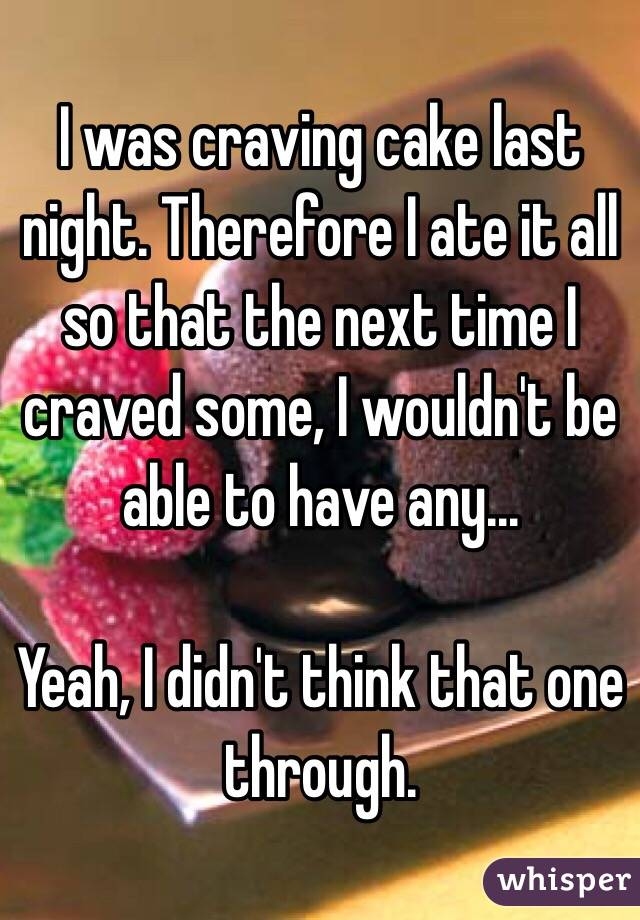 I was craving cake last night. Therefore I ate it all so that the next time I craved some, I wouldn't be able to have any...  Yeah, I didn't think that one through.